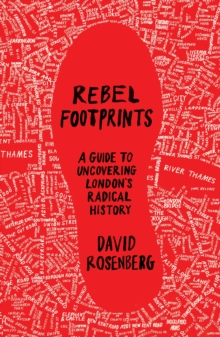 Rebel Footprints : A Guide to Uncovering London's Radical History, Paperback Book