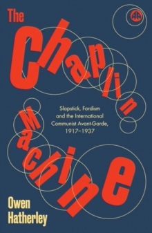 The Chaplin Machine : Slapstick, Fordism and the Communist Avant-Garde, Hardback Book