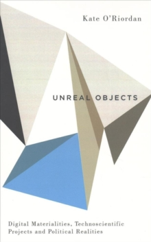 Unreal Objects : Digital Materialities, Technoscientific Projects and Political Realities, Paperback Book