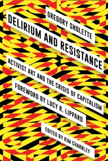 Delirium and Resistance : Activist Art and the Crisis of Capitalism, Paperback Book