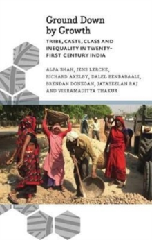 Ground Down by Growth : Tribe, Caste, Class and Inequality in 21st Century India, Paperback / softback Book