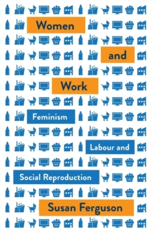 Women and Work : Feminism, Labour, and Social Reproduction, Paperback / softback Book