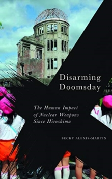 Disarming Doomsday : The Human Impact of Nuclear Weapons since Hiroshima, Paperback / softback Book