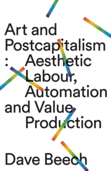 Art and Postcapitalism : Aesthetic Labour, Automation and Value Production, Paperback / softback Book