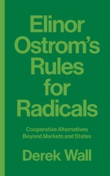 Elinor Ostrom's Rules for Radicals : Cooperative Alternatives beyond Markets and States, Paperback / softback Book