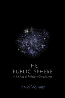 The Global Public Sphere : Public Communication in the Age of Reflective Interdependence, Paperback Book