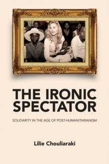 The Ironic Spectator : Solidarity in the Age of Post-Humanitarianism, Paperback / softback Book
