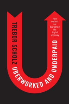 Uberworked and Underpaid : How Workers Are Disrupting the Digital Economy, Paperback Book