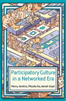 Participatory Culture in a Networked Era : A Conversation on Youth, Learning, Commerce, and Politics, Paperback Book