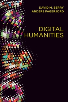 Digital Humanities : Knowledge and Critique in a Digital Age, Paperback Book