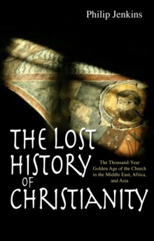 The Lost History of Christianity : The Thousand-Year Golden Age of the Church in the Middle East, Africa and Asia, Paperback / softback Book