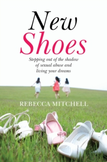 New Shoes : Stepping Out of the Shadow of Sexual Abuse and Living Your Dreams, Paperback Book