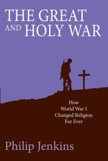 The Great and Holy War : How World War I Changed Religion For Ever, Paperback / softback Book