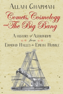 Comets, Cosmology and the Big Bang : A history of astronomy from Edmond Halley to Edwin Hubble, Paperback / softback Book