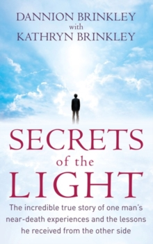 Secrets Of The Light : The incredible true story of one man's near-death experiences and the lessons he received from the other side, EPUB eBook