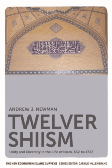 Twelver Shiism : Unity and Diversity in the Life of Islam, 632 to 1722, Paperback Book