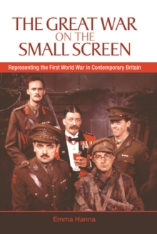 The Great War on the Small Screen : Representing the First World War in Contemporary Britain, Hardback Book