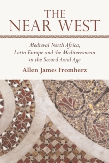 The Near West : Medieval North Africa, Latin Europe and the Mediterranean in the Second Axial Age, Hardback Book