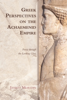 Greek Perspectives on the Achaemenid Empire : Persia Through the Looking Glass, Hardback Book