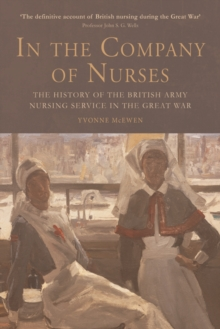 In the Company of Nurses : The History of the British Army Nursing Service in the Great War, Hardback Book