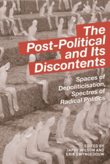 The Post-Political and Its Discontents : Spaces of Depoliticisation, Spectres of Radical Politics, Hardback Book
