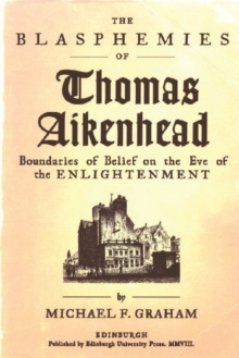 The Blasphemies of Thomas Aikenhead : Boundaries of Belief on the Eve of the Enlightenment, Paperback / softback Book
