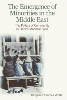 The Emergence of Minorities in the Middle East : The Politics of Community in French Mandate Syria, Paperback Book
