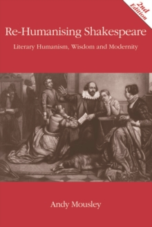 Re-Humanising Shakespeare : Literary Humanism, Wisdom and Modernity, Paperback Book