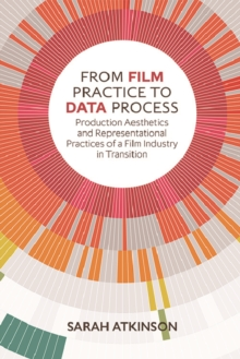 From Film Practice to Data Process : Production Aesthetics and Representational Practices of a Film Industry in Transition, Hardback Book