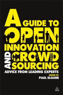 A Guide to Open Innovation and Crowdsourcing : Advice from Leading Experts in the Field, Paperback Book