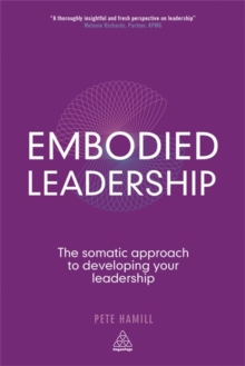 Embodied Leadership : The Somatic Approach to Developing Your Leadership, Paperback Book