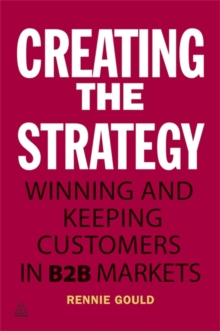 Creating the Strategy : Winning and Keeping Customers in B2B Markets, Paperback Book