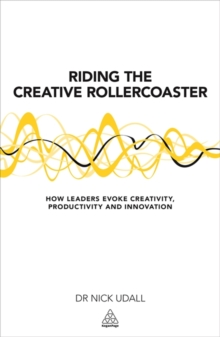 Riding the Creative Rollercoaster : How Leaders Evoke Creativity, Productivity and Innovation, Paperback / softback Book
