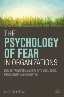 The Psychology of Fear in Organizations : How to Transform Anxiety into Well-Being, Productivity and Innovation, Paperback Book