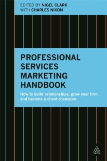 Professional Services Marketing Handbook : How to Build Relationships, Grow Your Firm and Become a Client Champion, Paperback Book