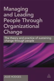 Managing and Leading People Through Organizational Change : The Theory and Practice of Sustaining Change Through People, Paperback Book