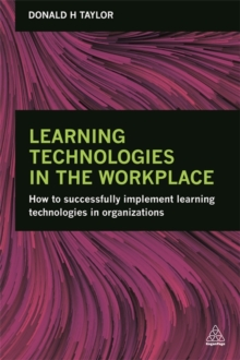 Learning Technologies in the Workplace : How to Successfully Implement Learning Technologies in Organizations, Paperback Book