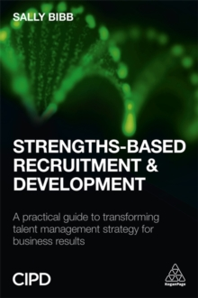 Strengths-Based Recruitment and Development : A Practical Guide to Transforming Talent Management Strategy for Business Results, Paperback / softback Book