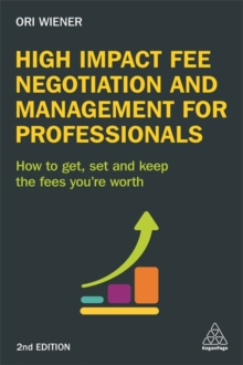 High Impact Fee Negotiation and Management for Professionals : How to Get, Set, and Keep the Fees You're Worth, Paperback Book