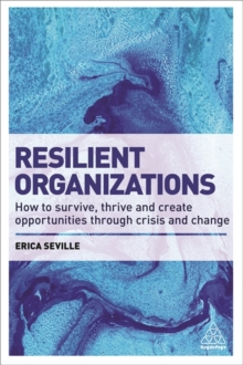 Resilient Organizations : How to Survive, Thrive and Create Opportunities Through Crisis and Change, Paperback / softback Book