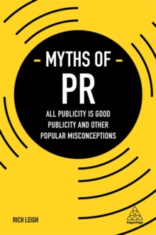 Myths of PR : All Publicity is Good Publicity and Other Popular Misconceptions, Paperback / softback Book