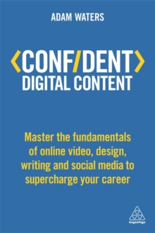 Confident Digital Content : Master the Fundamentals of Online Video, Design, Writing and Social Media to Supercharge Your Career, Paperback Book