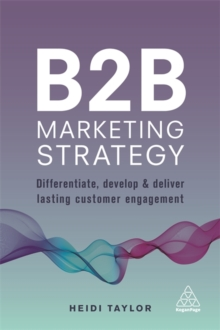 B2B Marketing Strategy : Differentiate, Develop and Deliver Lasting Customer Engagement, Paperback Book