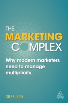 The Marketing Complex : Why Modern Marketers Need to Manage Multiplicity, Paperback Book