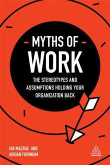 Myths of Work : The Stereotypes and Assumptions Holding Your Organization Back, Paperback Book