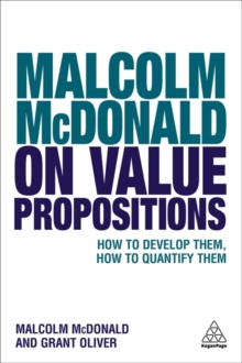 Malcolm McDonald on Value Propositions : How to Develop Them, How to Quantify Them, Paperback / softback Book