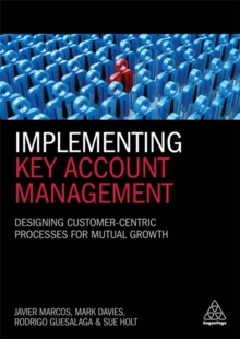 Implementing Key Account Management : Designing Customer-Centric Processes for Mutual Growth, Paperback / softback Book