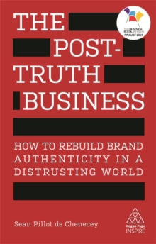 The Post-Truth Business : How to Rebuild Brand Authenticity in a Distrusting World, Paperback / softback Book