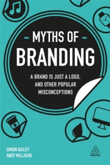 Myths of Branding : A Brand is Just a Logo, and Other Popular Misconceptions, Paperback / softback Book