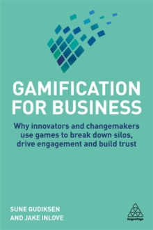 Gamification for Business : Why Innovators and Changemakers use Games to break down Silos, Drive Engagement and Build Trust, Hardback Book
